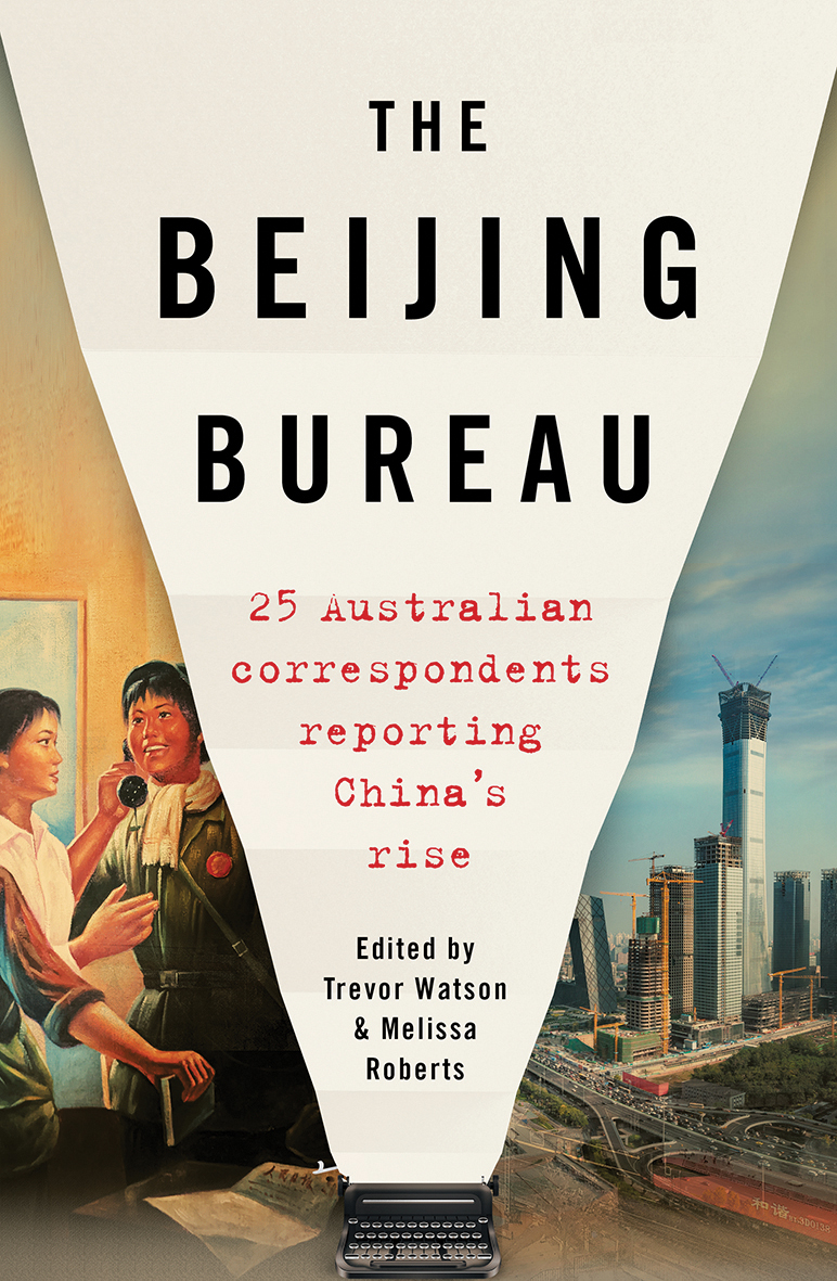 The Beijing Bureau: 25 Australian Correspondents Reporting China's Rise, edited by Trevor Watson & Melissa Roberts