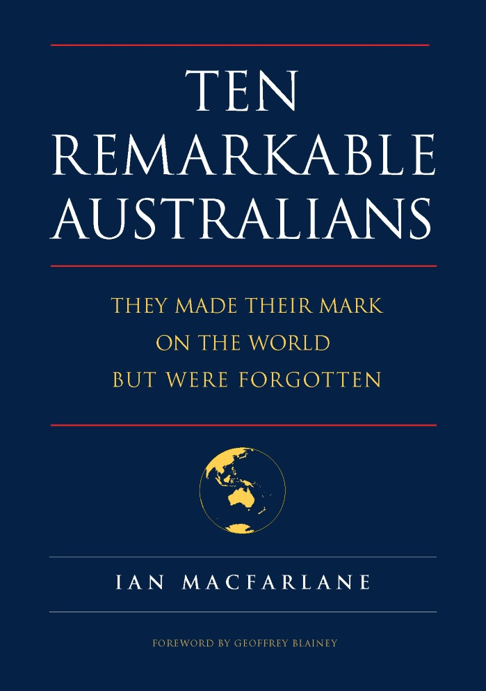 Ten Remarkable Australians: They Left Their Mark on the World but Were Forgotten, by Ian Macfarlane