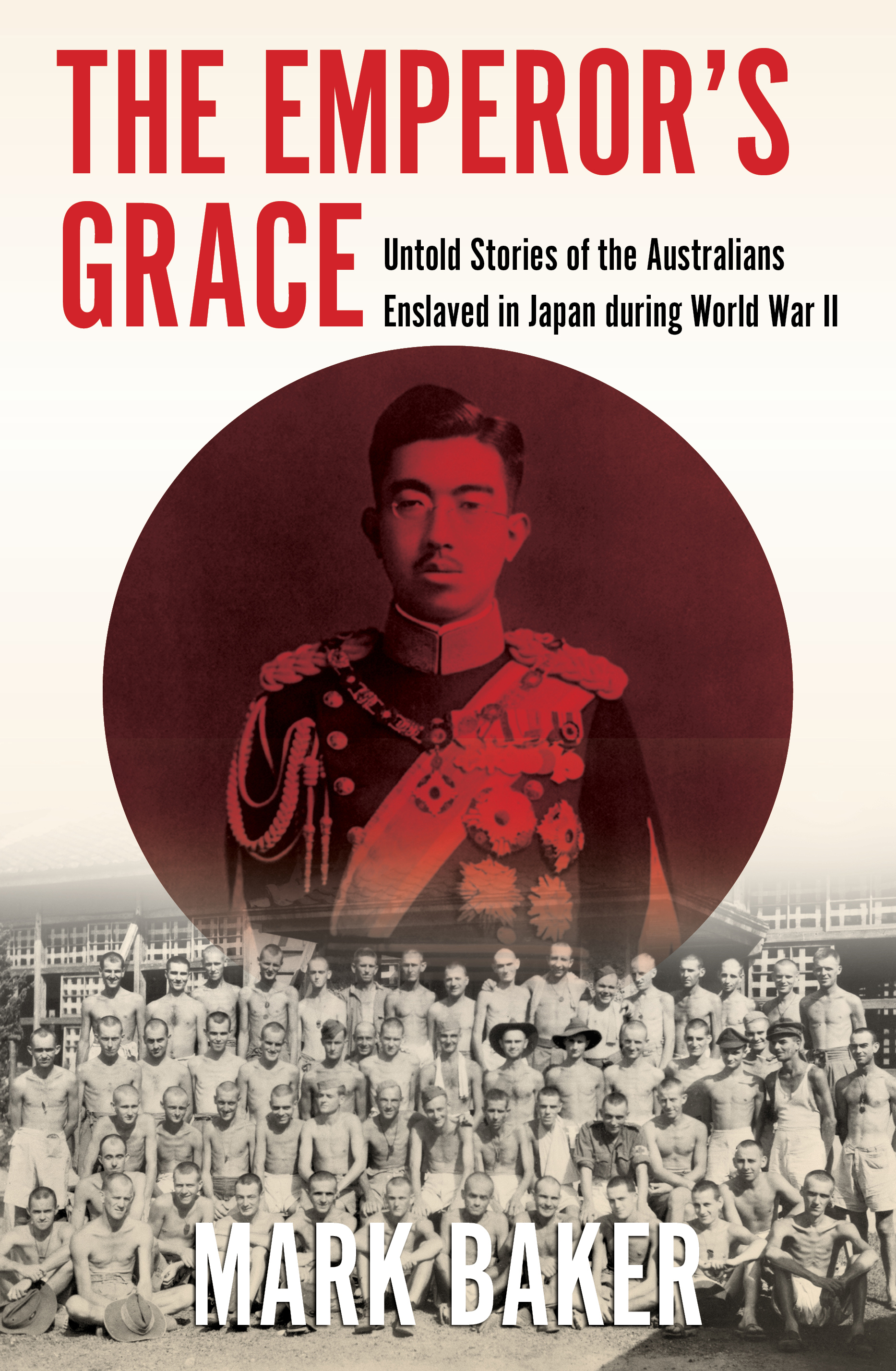 The Emperor's Grace: Untold Stories of the Australians Enslaved in Japan During World War II, by Mark Baker