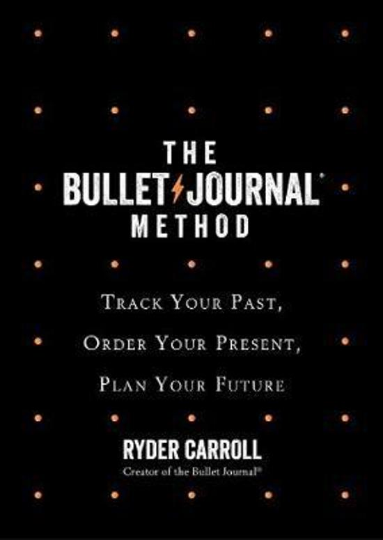 Bullet Journal Method: Track Your Past, Order Your Present,|Plan Your Future