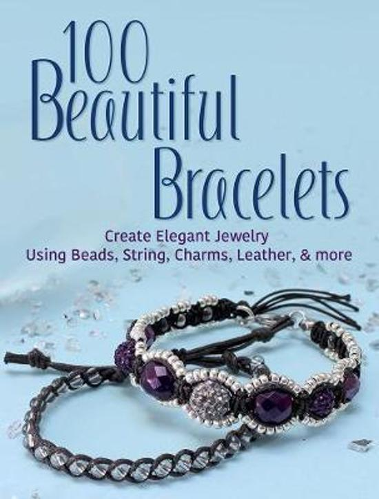 100 Beautiful Bracelets: Create Elegant Jewelry Using Beads,|String, Charms, Leather and more