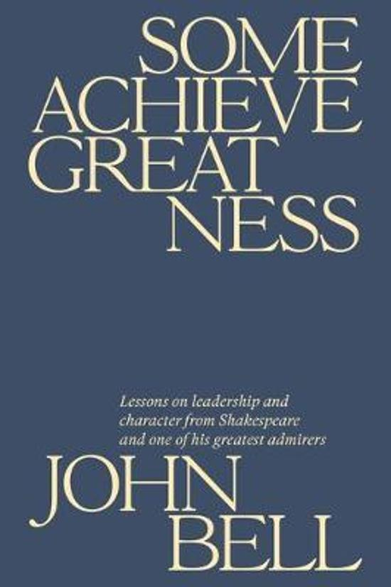 Some Achieve Greatness: Lessons on leadership and character|from Shakespeare and one of his greatest admirers