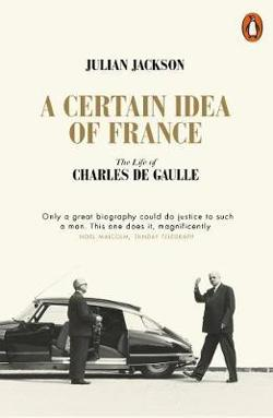 Certain Idea of France: A Life of Charles de Gaulle