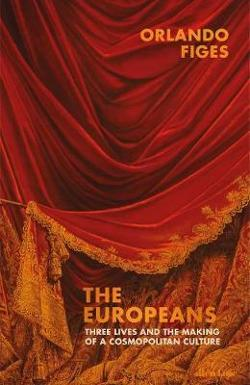 Europeans: Three Cosmopolitan Lives and the Making of a|European Culture