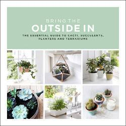Bring The Outside In: The Essential Guide to Cacti,|Succulents, Planters and Terrariums