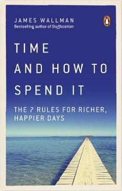 Time and How to Spend It: The 7 Rules for Richer, Happier Days