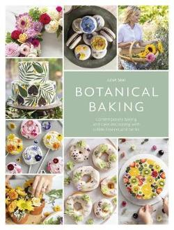 Botanical Baking: Contemporary Baking and Cake Decorating|with Edible Flowers and Herbs