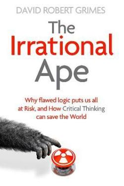 Irrational Ape: Why Flawed Logic Puts us all at Risk and How|Critical Thinking Can Save the World
