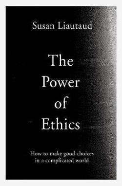 Power of Ethics: How to Make Good Choices in a Complicated|World