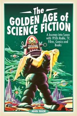 Golden Age of Science Fiction: A Journey into Space with|1950s Radio, TV, Films, Comics and Books
