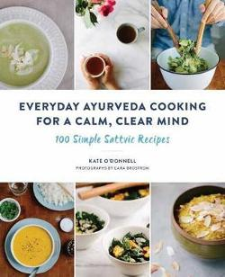 Everyday Ayurveda Cooking For A Calm, Clear Mind: 100 Simple|Sattvic Recipes