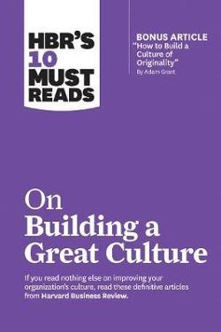 "HBR's 10 Must Reads on Building a Great Culture (with bonus|article ""How to Build a Culture of Originality"" by Adam Grant)"