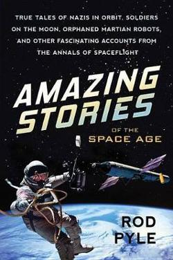 Amazing Stories Of The Space Age: True Tales of Nazis in|Orbit, Soldiers on the Moon, Orphaned Martian Robots, and Other|Fascinating Account