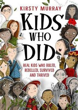 Kids Who Did: Real Kids Who Ruled, Rebelled, Survived and|Thrived