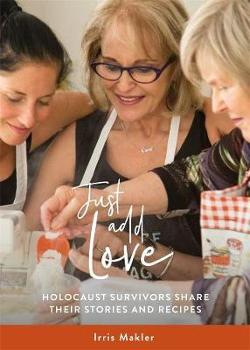 Just Add Love:  Holocaust Survivors Share their Stories and|Recipes