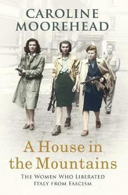 House in the Mountains: The Women Who Liberated Italy from|Fascism