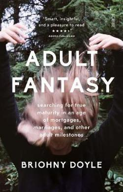 Adult Fantasy: My Search for True Maturity in an Age of|Mortgages, Marriages, and Other Supposedly Adult Milestones