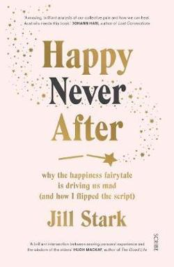 Happy Never After: Why the Happiness Fairytale is Driving us|Mad (and How I Learned to Flip the Script)
