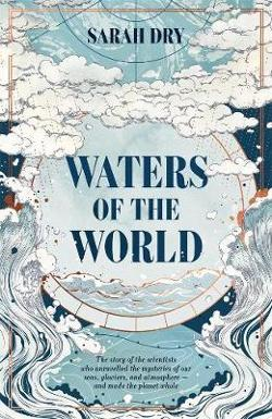 Waters of the World: The story of the scientists who|unravelled the mysteries of our seas, glaciers, and atmosphere -|and made the planet whole
