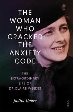 Woman Who Cracked the Anxiety Code: The extraordinary life of|Dr Claire Weekes