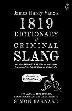 James Hardy Vaux's 1819 Dictionary of Criminal Slang and|Other ImpoliteTerms as Used by the Convicts of the British|Colonies of Australia